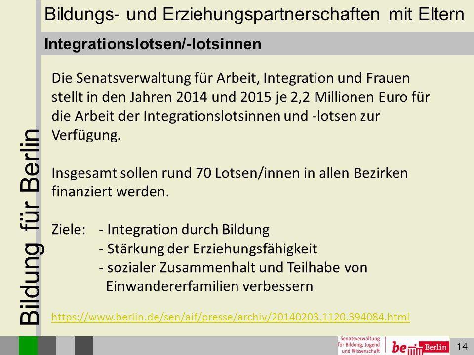 14 Bildung für Berlin Integrationslotsen/-lotsinnen Die Senatsverwaltung für Arbeit, Integration und Frauen stellt in den Jahren 2014 und 2015 je 2,2