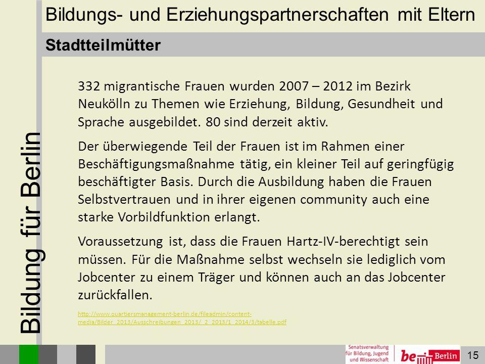 15 Bildung für Berlin Stadtteilmütter 332 migrantische Frauen wurden 2007 – 2012 im Bezirk Neukölln zu Themen wie Erziehung, Bildung, Gesundheit und S