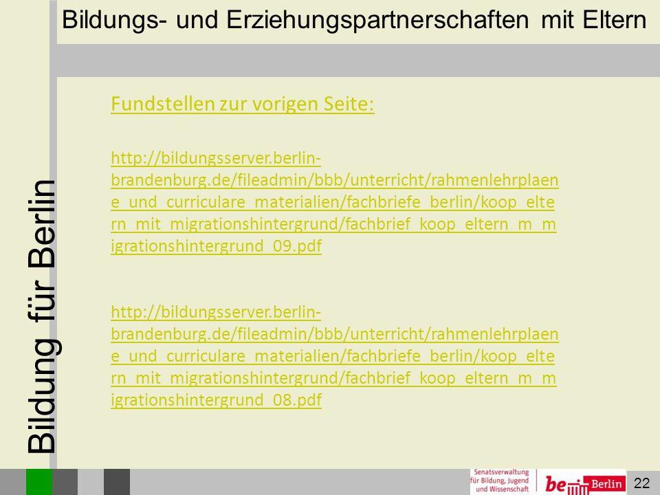 22 Bildung für Berlin Bildungs- und Erziehungspartnerschaften mit Eltern Fundstellen zur vorigen Seite: http://bildungsserver.berlin- brandenburg.de/f