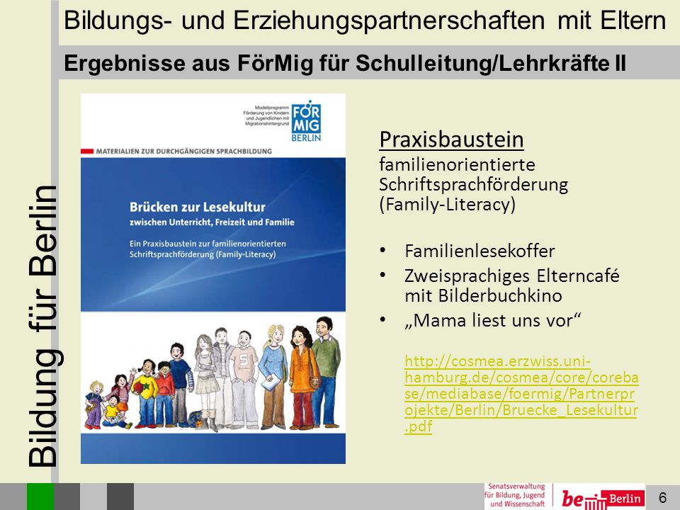 7 Bildung für Berlin Ergebnisse aus FörMig für Eltern Anregungen für Eltern und Vorschulkinder in den Sprachen Deutsch, Türkisch und Arabisch http://www.foermig- berlin.de/materialien/Vorschulheft_n eu.pdf Bildungs- und Erziehungspartnerschaften mit Eltern
