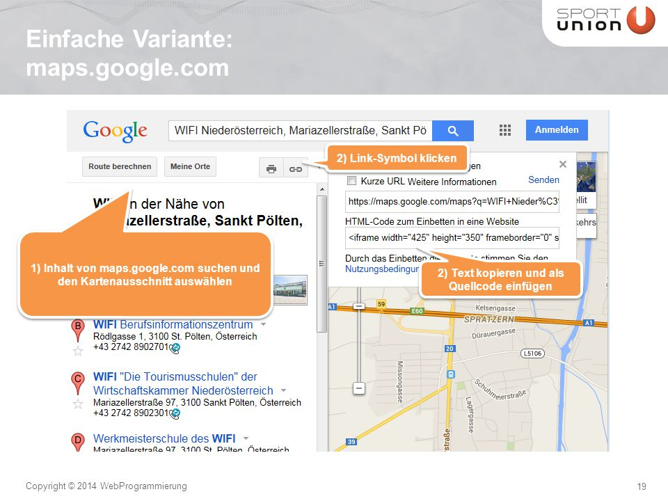 19 Copyright © 2014 WebProgrammierung Einfache Variante: maps.google.com 1) Inhalt von maps.google.com suchen und den Kartenausschnitt auswählen 2) Link-Symbol klicken 2) Text kopieren und als Quellcode einfügen