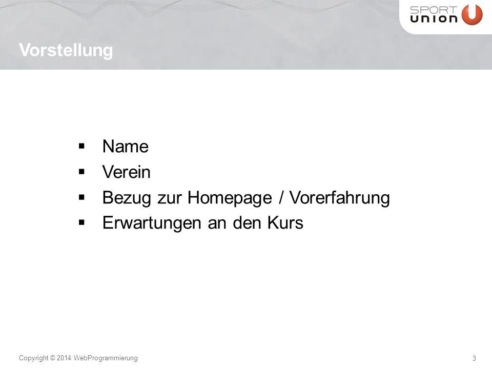 3 Copyright © 2014 WebProgrammierung  Name  Verein  Bezug zur Homepage / Vorerfahrung  Erwartungen an den Kurs Vorstellung