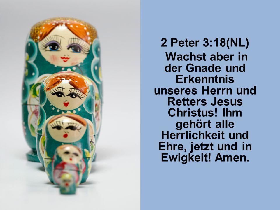 2 Peter 3:18(NL) Wachst aber in der Gnade und Erkenntnis unseres Herrn und Retters Jesus Christus.