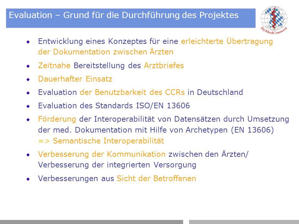 Evaluation – Grund für die Durchführung des Projektes Entwicklung eines Konzeptes für eine erleichterte Übertragung der Dokumentation zwischen Ärzten Zeitnahe Bereitstellung des Arztbriefes Dauerhafter Einsatz Evaluation der Benutzbarkeit des CCRs in Deutschland Evaluation des Standards ISO/EN 13606 Förderung der Interoperabilität von Datensätzen durch Umsetzung der med.