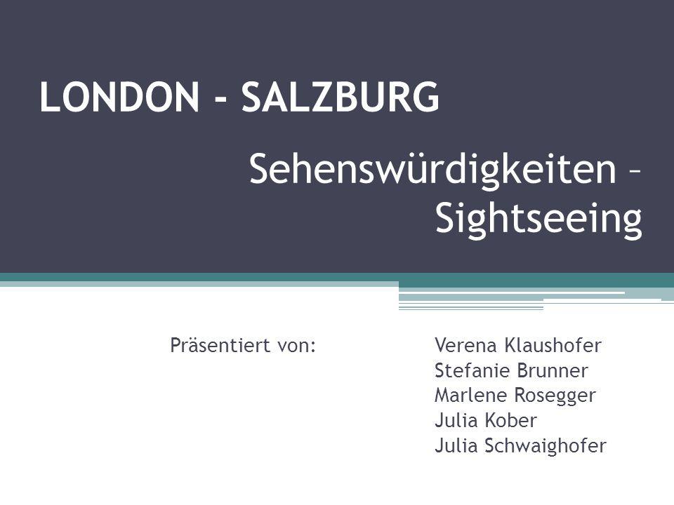 Sehenswürdigkeiten – Sightseeing Präsentiert von: Verena Klaushofer Stefanie Brunner Marlene Rosegger Julia Kober Julia Schwaighofer LONDON - SALZBURG