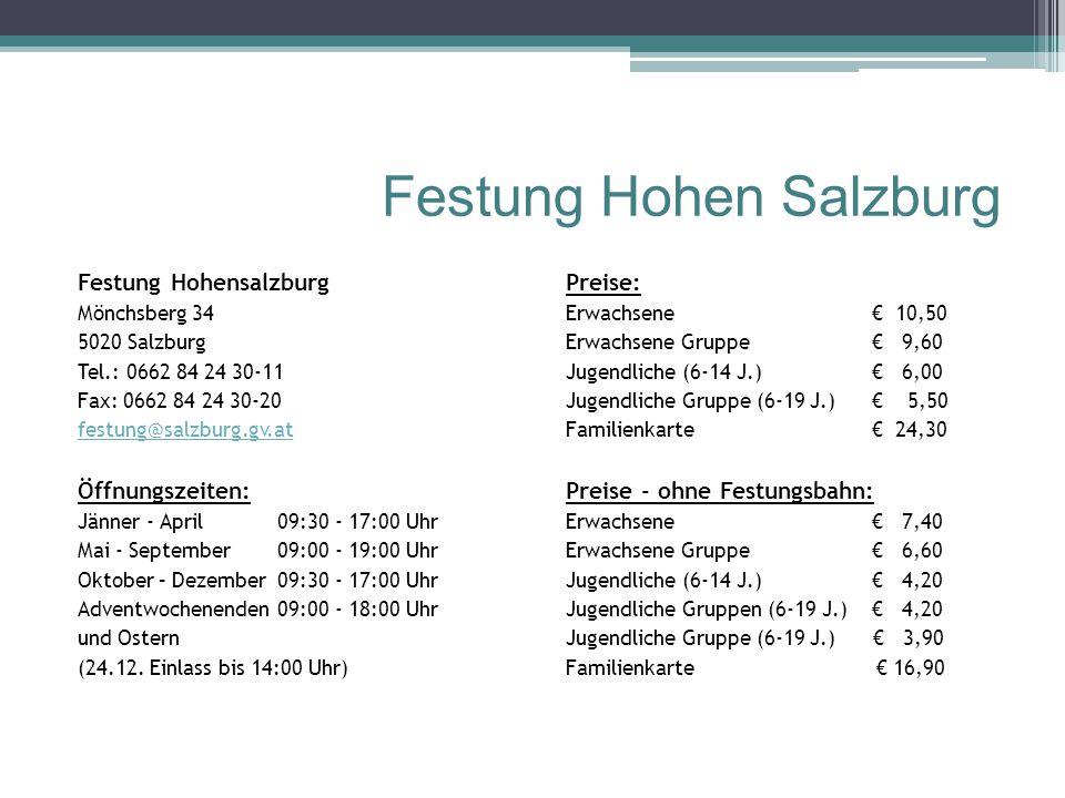 Festung Hohen Salzburg Festung Hohensalzburg Mönchsberg 34 5020 Salzburg Tel.: 0662 84 24 30-11 Fax: 0662 84 24 30-20 festung@salzburg.gv.at Öffnungszeiten: Jänner - April09:30 - 17:00 Uhr Mai - September09:00 - 19:00 Uhr Oktober – Dezember 09:30 - 17:00 Uhr Adventwochenenden 09:00 - 18:00 Uhr und Ostern (24.12.