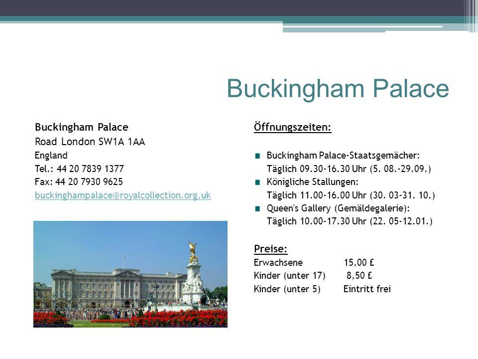 Buckingham Palace Road London SW1A 1AA England Tel.: 44 20 7839 1377 Fax: 44 20 7930 9625 buckinghampalace@royalcollection.org.uk Öffnungszeiten: Buckingham Palace-Staatsgemächer: Täglich 09.30-16.30 Uhr (5.