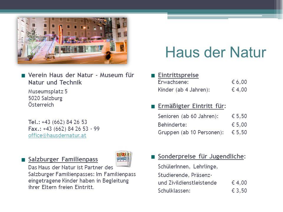 Haus der Natur Verein Haus der Natur - Museum für Natur und Technik Museumsplatz 5 5020 Salzburg Österreich Tel.: +43 (662) 84 26 53 Fax.: +43 (662) 84 26 53 - 99 office@hausdernatur.at office@hausdernatur.at Salzburger Familienpass Das Haus der Natur ist Partner des Salzburger Familienpasses: Im Familienpass eingetragene Kinder haben in Begleitung ihrer Eltern freien Eintritt.