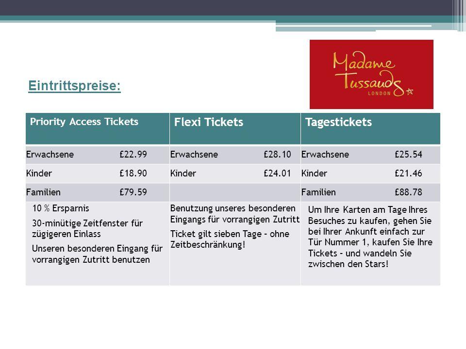 Eintrittspreise: Priority Access Tickets Flexi TicketsTagestickets Erwachsene£22.99Erwachsene £28.10Erwachsene £25.54 Kinder £18.90Kinder £24.01Kinder£21.46 Familien £79.59Familien £88.78 10 % Ersparnis 30-minütige Zeitfenster für zügigeren Einlass Unseren besonderen Eingang für vorrangigen Zutritt benutzen Benutzung unseres besonderen Eingangs für vorrangigen Zutritt Ticket gilt sieben Tage – ohne Zeitbeschränkung.