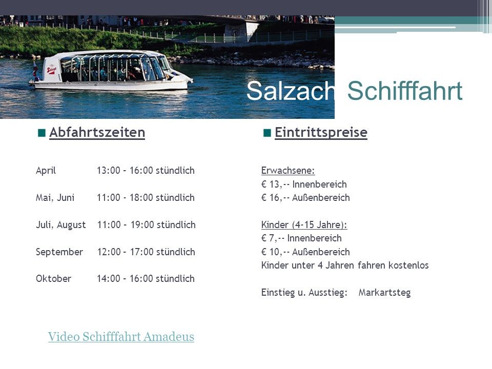 Salzach-Schifffahrt Abfahrtszeiten April 13:00 – 16:00 stündlich Mai, Juni 11:00 - 18:00 stündlich Juli, August 11:00 – 19:00 stündlich September 12:00 – 17:00 stündlich Oktober 14:00 – 16:00 stündlich Eintrittspreise Erwachsene: € 13,-- Innenbereich € 16,-- Außenbereich Kinder (4-15 Jahre): € 7,-- Innenbereich € 10,-- Außenbereich Kinder unter 4 Jahren fahren kostenlos Einstieg u.