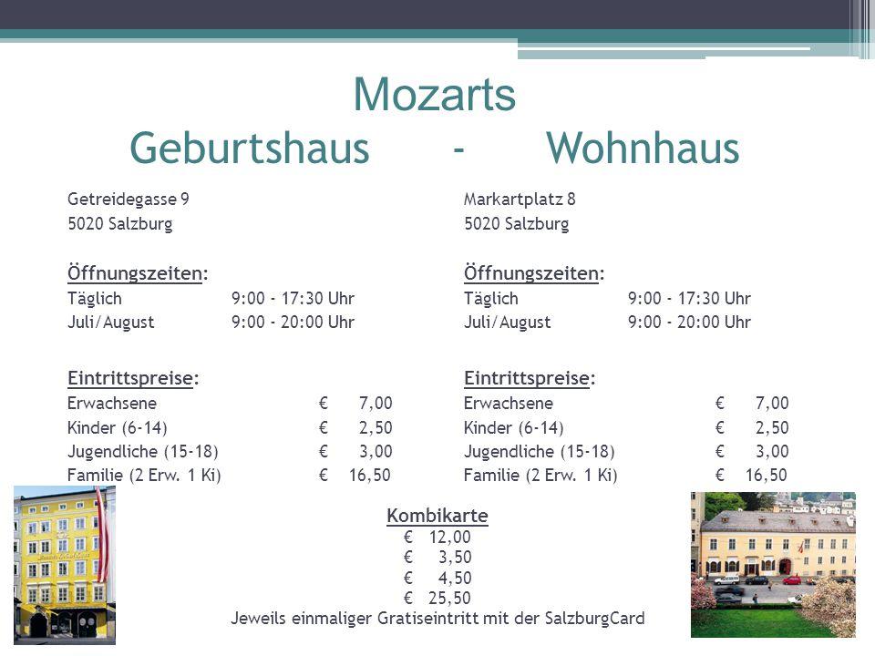 Mozarts Geburtshaus - Wohnhaus Getreidegasse 9 5020 Salzburg Öffnungszeiten: Täglich 9:00 - 17:30 Uhr Juli/August 9:00 - 20:00 Uhr Eintrittspreise: Erwachsene€ 7,00 Kinder (6-14)€ 2,50 Jugendliche (15-18)€ 3,00 Familie (2 Erw.