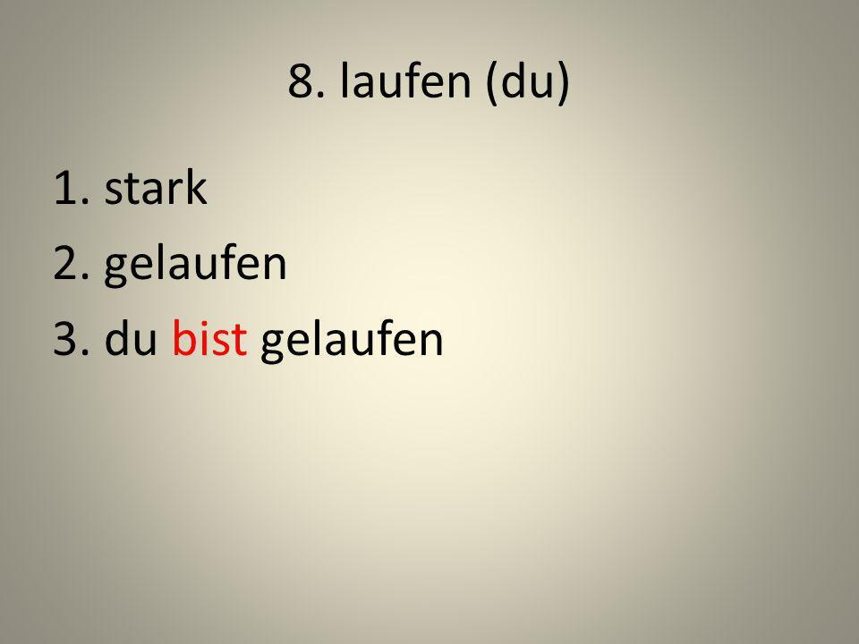 8. laufen (du) 1. stark 2. gelaufen 3. du bist gelaufen