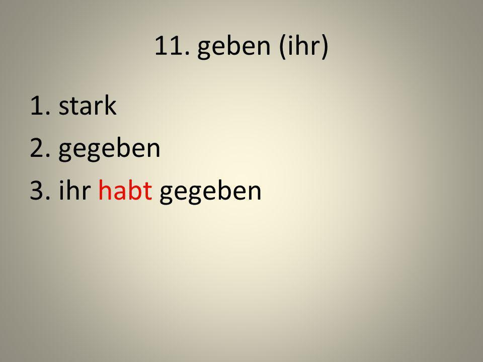 11. geben (ihr) 1. stark 2. gegeben 3. ihr habt gegeben