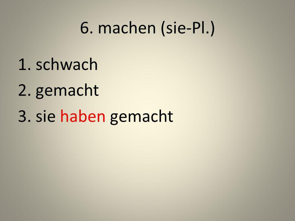 6. machen (sie-Pl.) 1. schwach 2. gemacht 3. sie haben gemacht