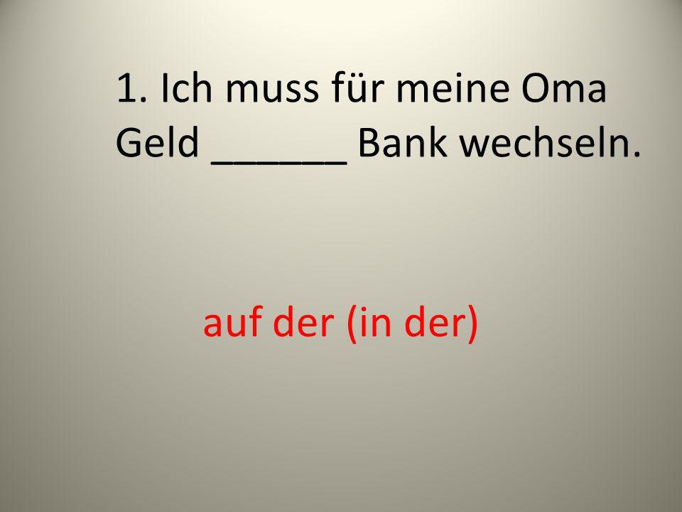 1. Ich muss für meine Oma Geld ______ Bank wechseln. auf der (in der)