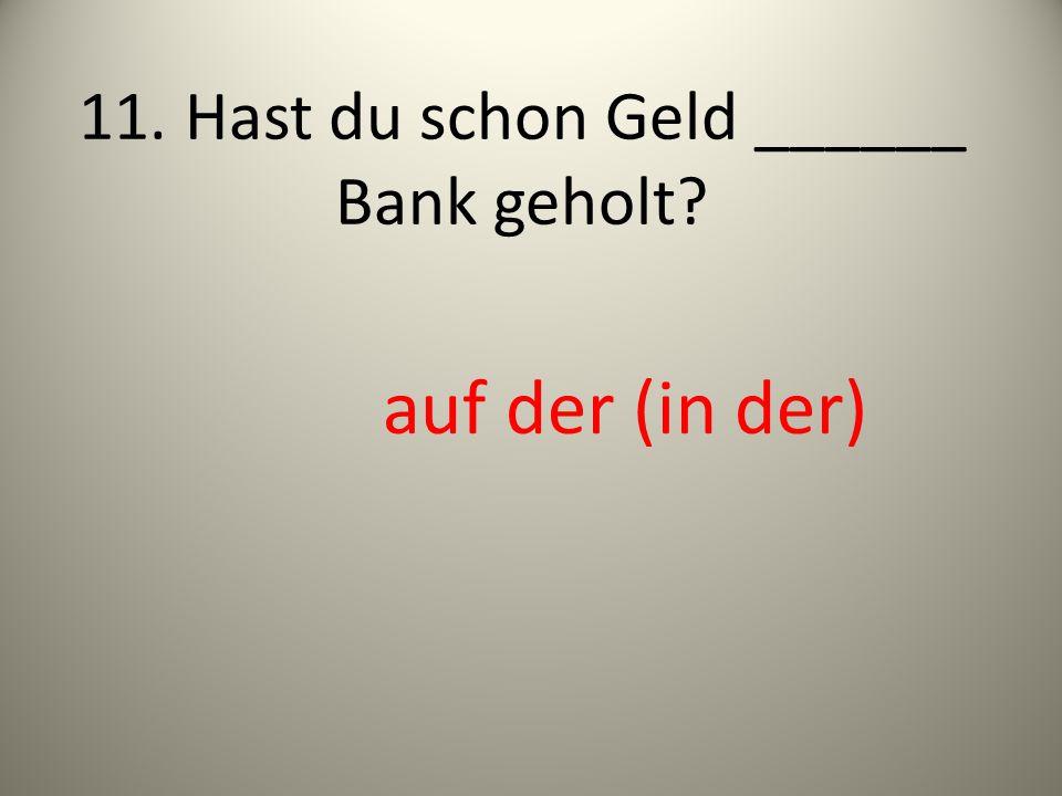 11. Hast du schon Geld ______ Bank geholt? auf der (in der)