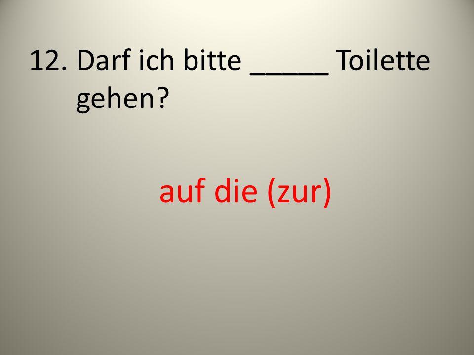 12. Darf ich bitte _____ Toilette gehen? auf die (zur)