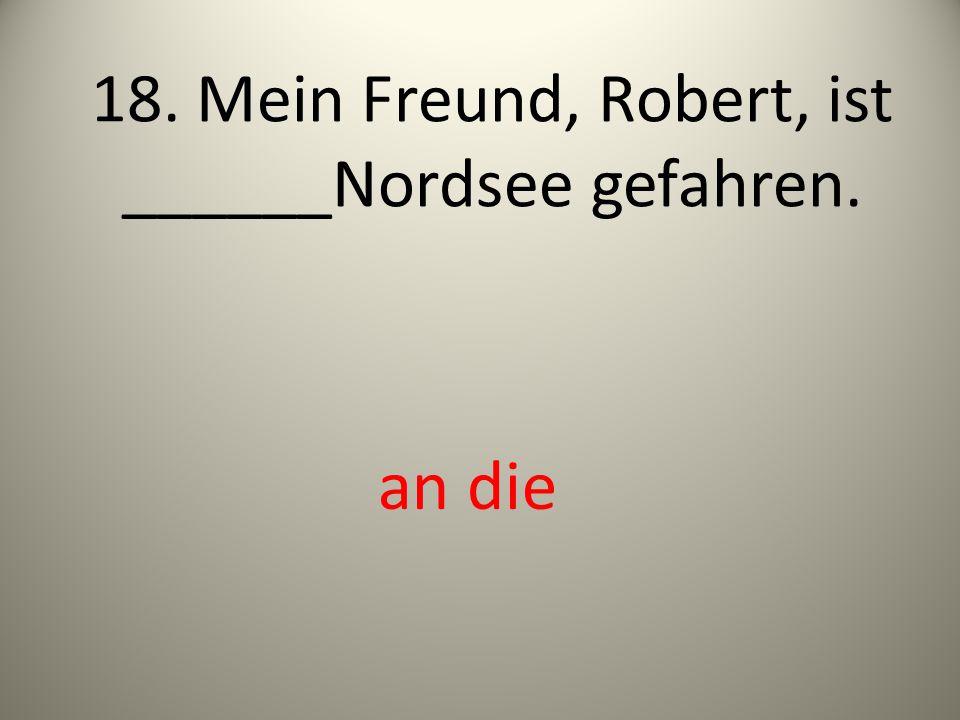 18. Mein Freund, Robert, ist ______Nordsee gefahren. an die