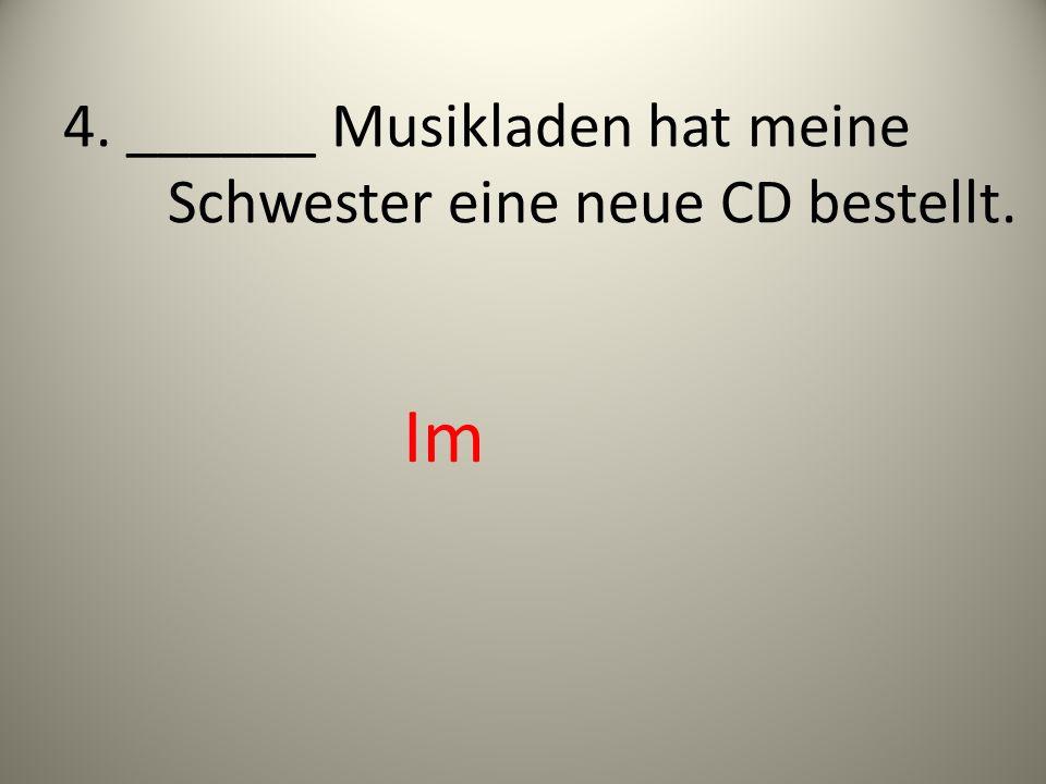 4. ______ Musikladen hat meine Schwester eine neue CD bestellt. Im