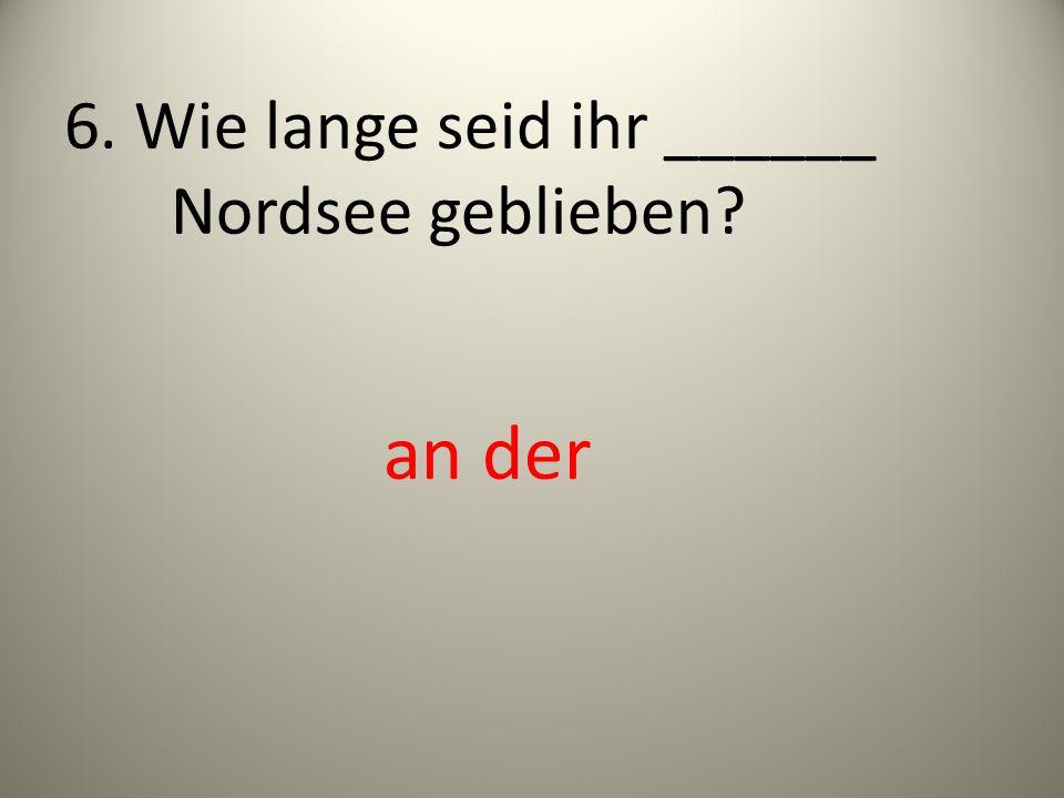 6. Wie lange seid ihr ______ Nordsee geblieben? an der