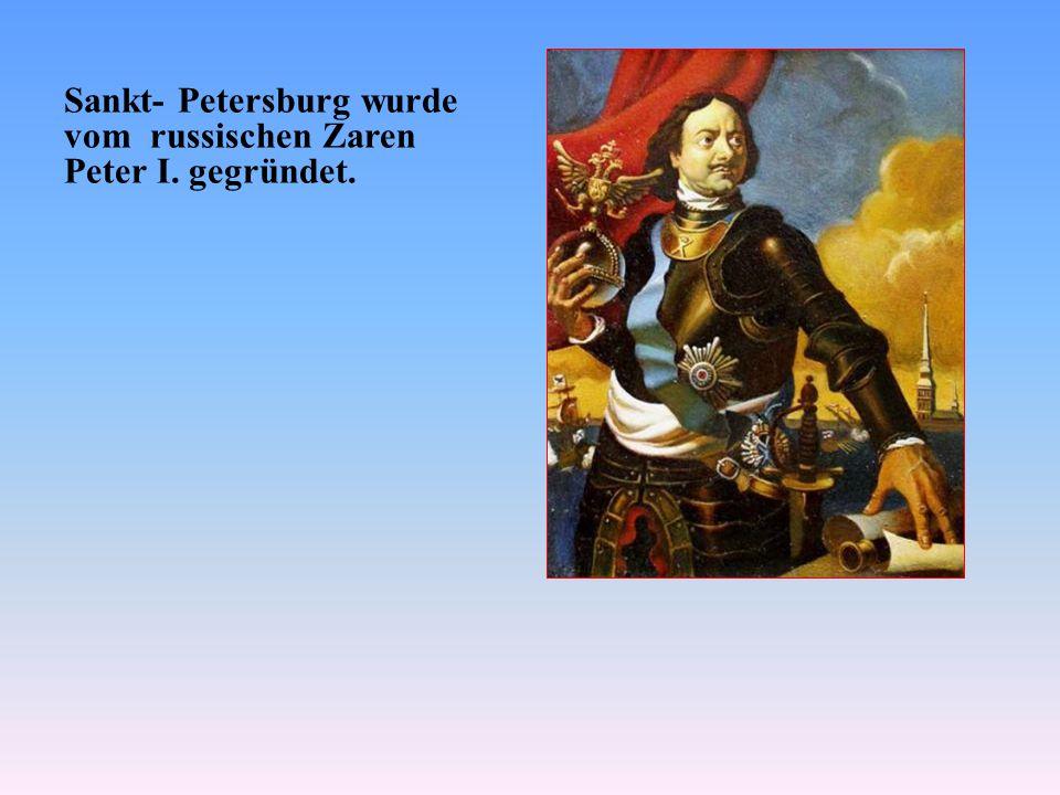 Sankt- Petersburg wurde vom russischen Zaren Peter I. gegründet.