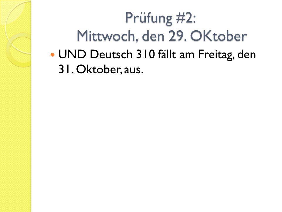 Prüfung #2: Mittwoch, den 29. OKtober UND Deutsch 310 fällt am Freitag, den 31. Oktober, aus.