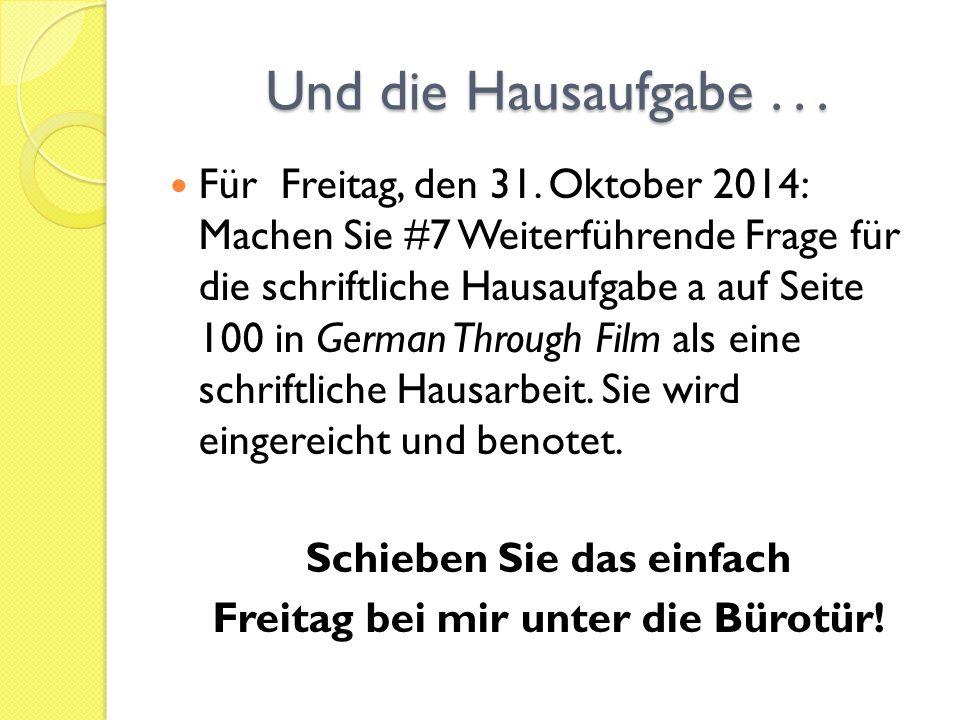 Und die Hausaufgabe... Für Freitag, den 31. Oktober 2014: Machen Sie #7 Weiterführende Frage für die schriftliche Hausaufgabe a auf Seite 100 in Germa
