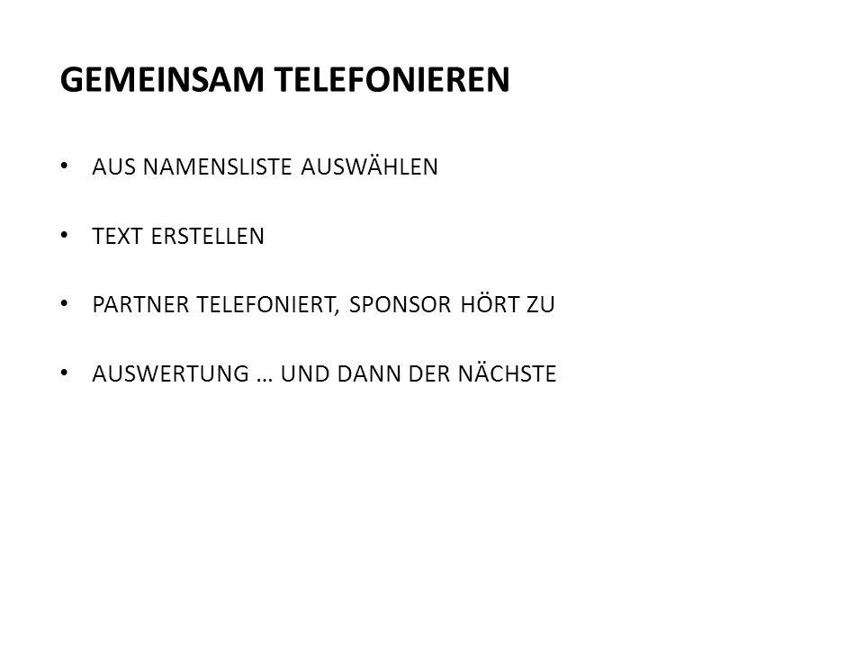 GEMEINSAM TELEFONIEREN AUS NAMENSLISTE AUSWÄHLEN TEXT ERSTELLEN PARTNER TELEFONIERT, SPONSOR HÖRT ZU AUSWERTUNG … UND DANN DER NÄCHSTE