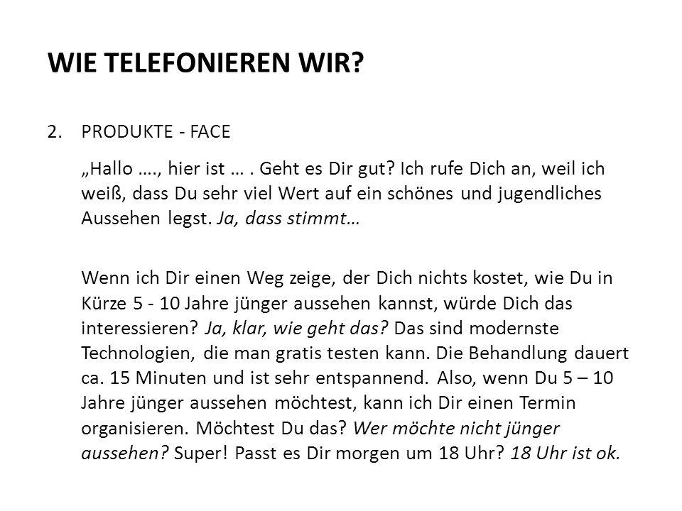 """WIE TELEFONIEREN WIR? 2.PRODUKTE - FACE """"Hallo …., hier ist …. Geht es Dir gut? Ich rufe Dich an, weil ich weiß, dass Du sehr viel Wert auf ein schöne"""