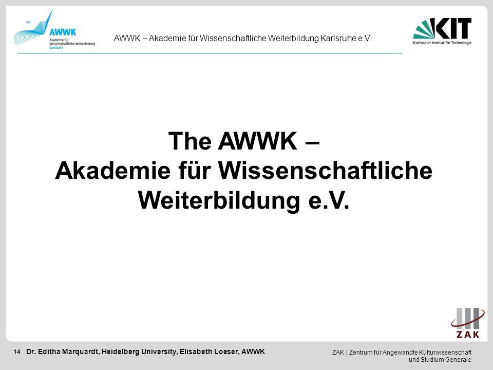 ZAK   Zentrum für Angewandte Kulturwissenschaft und Studium Generale 14 AWWK – Akademie für Wissenschaftliche Weiterbildung Karlsruhe e.V. Dr. Editha