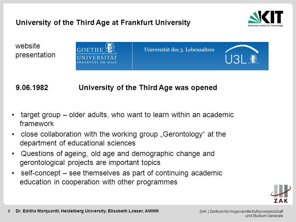 "ZAK | Zentrum für Angewandte Kulturwissenschaft und Studium Generale 8 University of the Third Age at Frankfurt University website presentation 9.06.1982 University of the Third Age was opened target group – older adults, who want to learn within an academic framework close collaboration with the working group ""Gerontology at the department of educational sciences Questions of ageing, old age and demographic change and gerontological projects are important topics self-concept – see themselves as part of continuing academic education in cooperation with other programmes Dr."