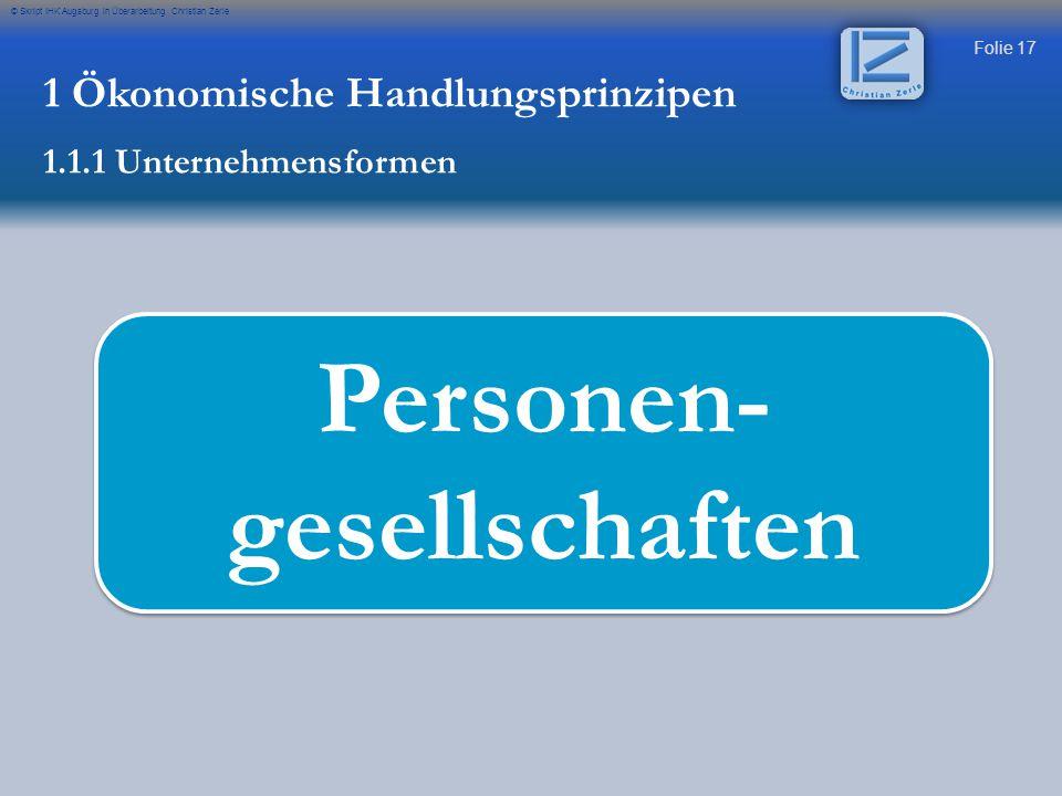 Folie 17 © Skript IHK Augsburg in Überarbeitung Christian Zerle Personen- gesellschaften 1 Ökonomische Handlungsprinzipen 1.1.1 Unternehmensformen