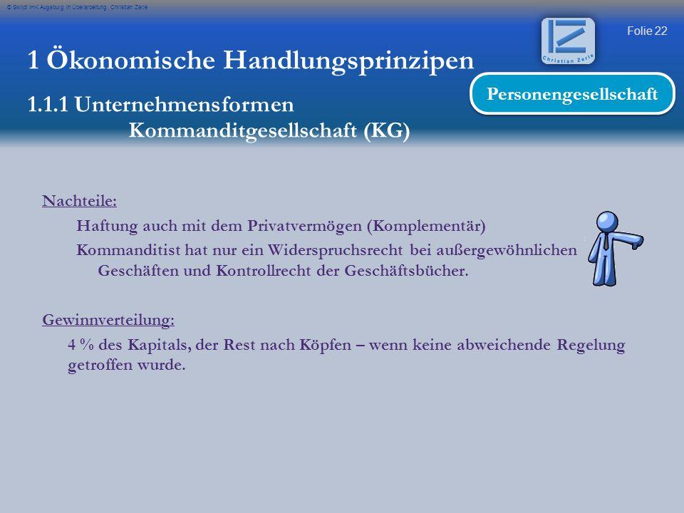 Folie 22 © Skript IHK Augsburg in Überarbeitung Christian Zerle Nachteile: Haftung auch mit dem Privatvermögen (Komplementär) Kommanditist hat nur ein