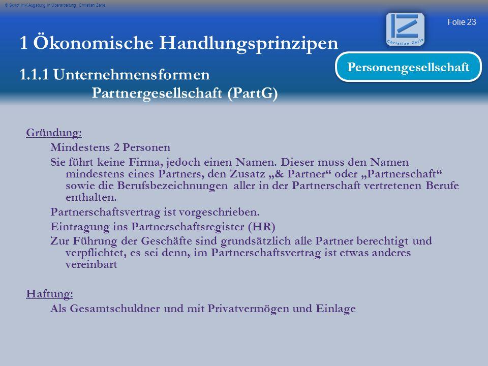 Folie 23 © Skript IHK Augsburg in Überarbeitung Christian Zerle 1 Ökonomische Handlungsprinzipen 1.1.1 Unternehmensformen Partnergesellschaft (PartG)