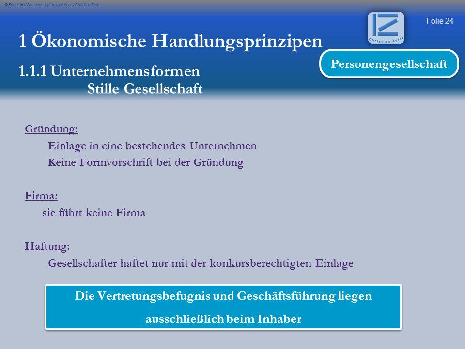 Folie 24 © Skript IHK Augsburg in Überarbeitung Christian Zerle 1 Ökonomische Handlungsprinzipen 1.1.1 Unternehmensformen Stille Gesellschaft Personen
