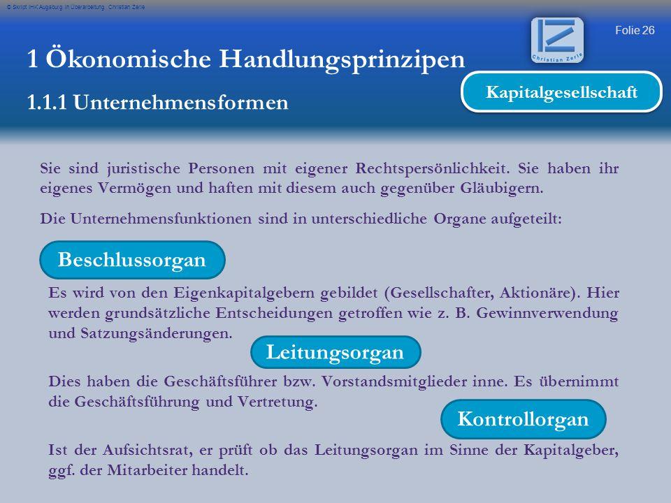 Folie 26 © Skript IHK Augsburg in Überarbeitung Christian Zerle 1 Ökonomische Handlungsprinzipen 1.1.1 Unternehmensformen Kapitalgesellschaft Sie sind