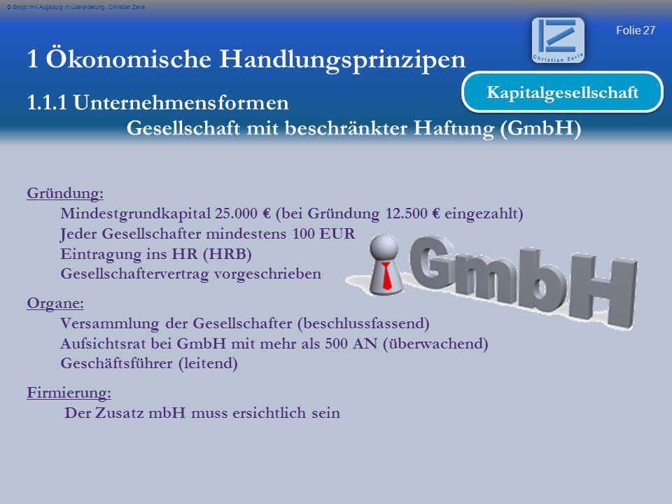 Folie 27 © Skript IHK Augsburg in Überarbeitung Christian Zerle 1 Ökonomische Handlungsprinzipen 1.1.1 Unternehmensformen Gesellschaft mit beschränkte
