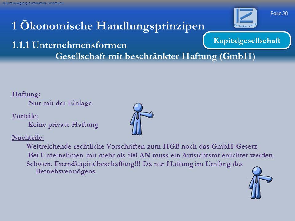 Folie 28 © Skript IHK Augsburg in Überarbeitung Christian Zerle 1 Ökonomische Handlungsprinzipen 1.1.1 Unternehmensformen Gesellschaft mit beschränkte