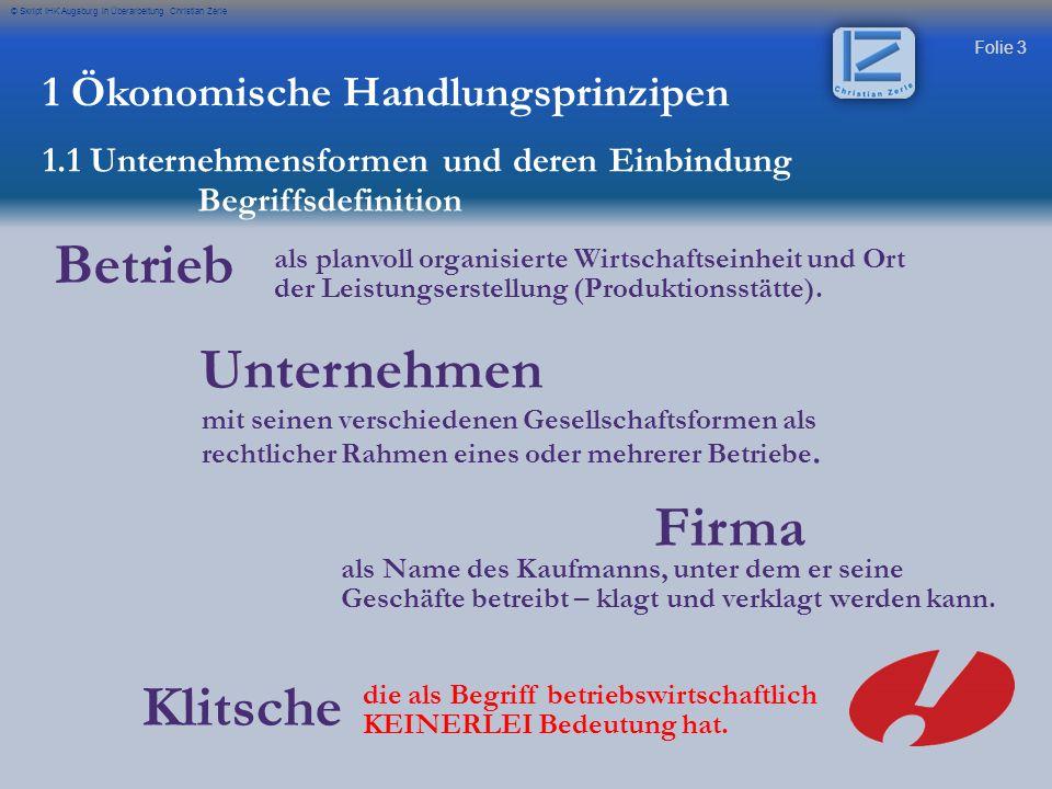 Folie 3 © Skript IHK Augsburg in Überarbeitung Christian Zerle Betrieb 1 Ökonomische Handlungsprinzipen 1.1 Unternehmensformen und deren Einbindung Un