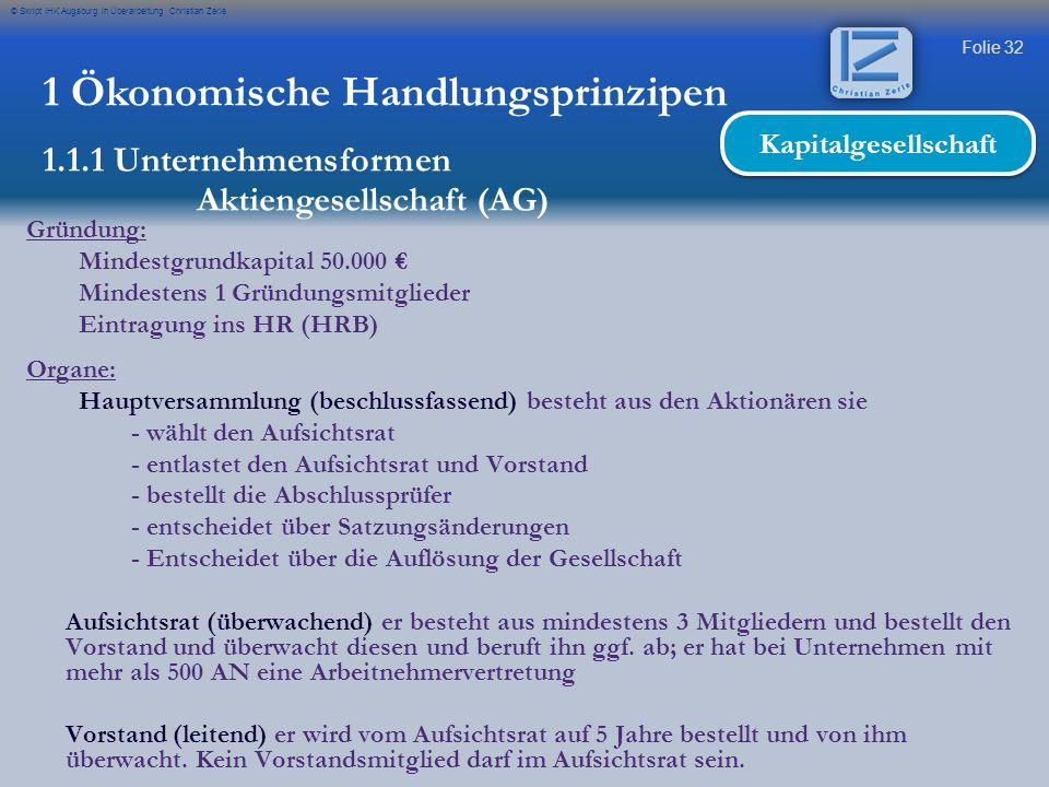 Folie 32 © Skript IHK Augsburg in Überarbeitung Christian Zerle 1 Ökonomische Handlungsprinzipen 1.1.1 Unternehmensformen Aktiengesellschaft (AG) Kapi