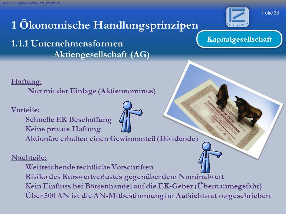 Folie 33 © Skript IHK Augsburg in Überarbeitung Christian Zerle 1 Ökonomische Handlungsprinzipen 1.1.1 Unternehmensformen Aktiengesellschaft (AG) Kapi