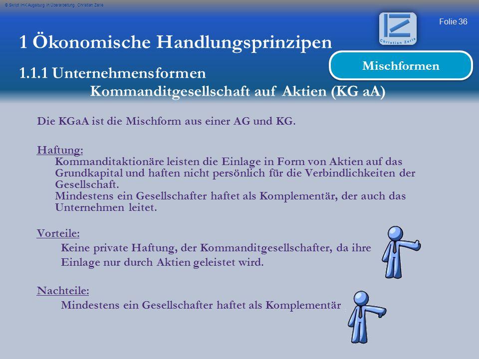 Folie 36 © Skript IHK Augsburg in Überarbeitung Christian Zerle 1 Ökonomische Handlungsprinzipen 1.1.1 Unternehmensformen Kommanditgesellschaft auf Ak