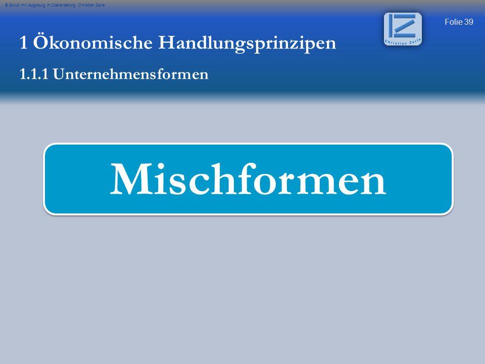 Folie 39 © Skript IHK Augsburg in Überarbeitung Christian Zerle Mischformen 1 Ökonomische Handlungsprinzipen 1.1.1 Unternehmensformen