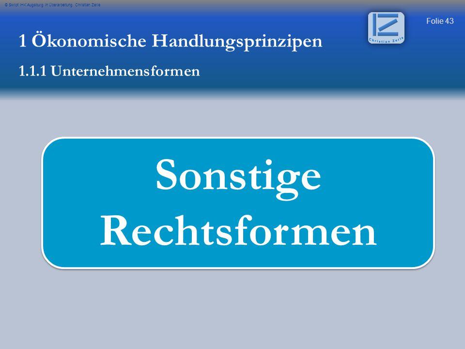 Folie 43 © Skript IHK Augsburg in Überarbeitung Christian Zerle Sonstige Rechtsformen 1 Ökonomische Handlungsprinzipen 1.1.1 Unternehmensformen