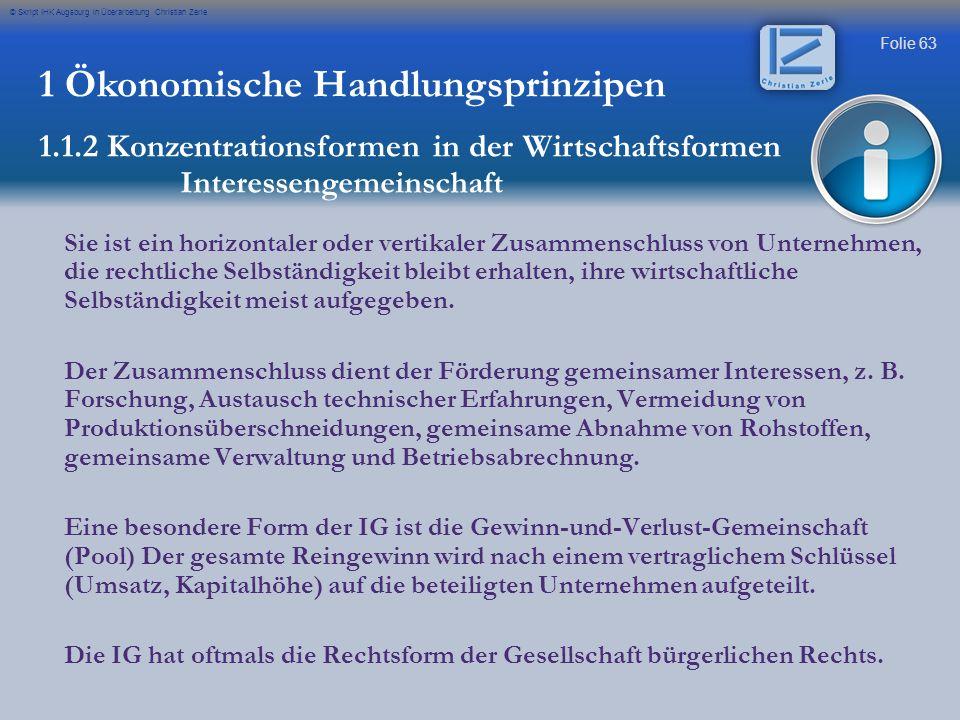 Folie 63 © Skript IHK Augsburg in Überarbeitung Christian Zerle 1 Ökonomische Handlungsprinzipen 1.1.2 Konzentrationsformen in der Wirtschaftsformen I
