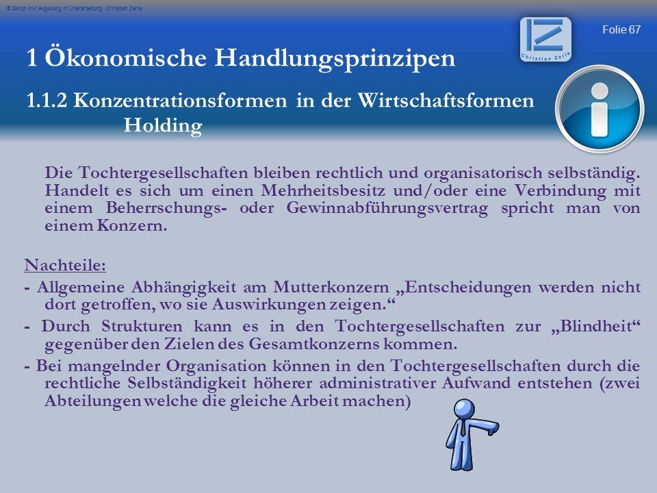 Folie 67 © Skript IHK Augsburg in Überarbeitung Christian Zerle 1 Ökonomische Handlungsprinzipen 1.1.2 Konzentrationsformen in der Wirtschaftsformen H