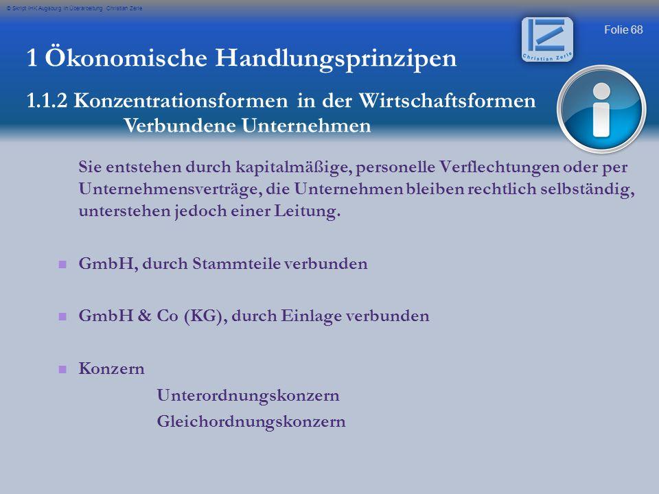 Folie 68 © Skript IHK Augsburg in Überarbeitung Christian Zerle 1 Ökonomische Handlungsprinzipen 1.1.2 Konzentrationsformen in der Wirtschaftsformen V