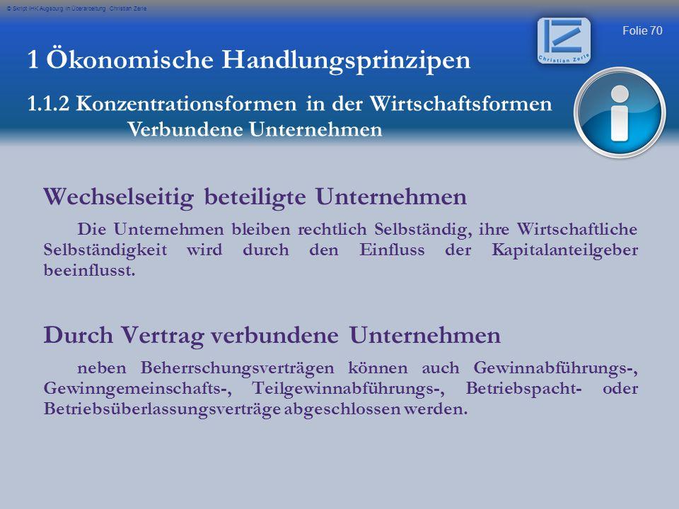 Folie 70 © Skript IHK Augsburg in Überarbeitung Christian Zerle 1 Ökonomische Handlungsprinzipen 1.1.2 Konzentrationsformen in der Wirtschaftsformen V
