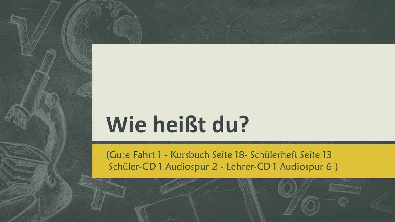 Wie heißt du? (Gute Fahrt 1 - Kursbuch Seite 18- Schülerheft Seite 13 Schüler-CD 1 Audiospur 2 - Lehrer-CD 1 Audiospur 6 )