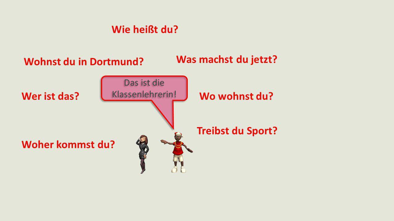 Wie heißt du? Was machst du jetzt? Wo wohnst du? Treibst du Sport? Woher kommst du? Wer ist das? Wohnst du in Dortmund? Das ist die Klassenlehrerin!
